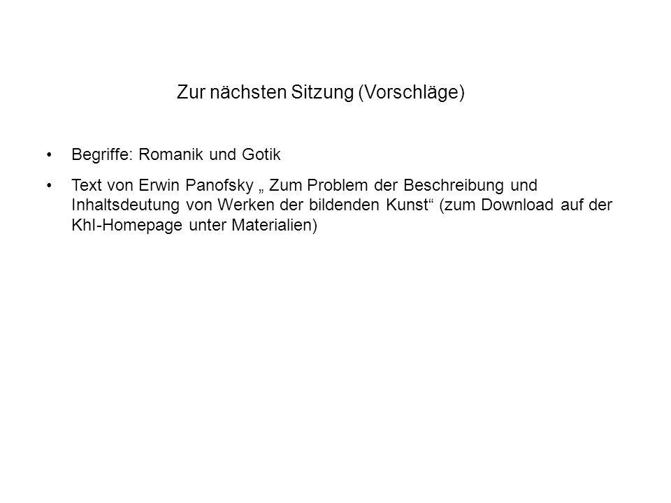 Zur nächsten Sitzung (Vorschläge) Begriffe: Romanik und Gotik Text von Erwin Panofsky Zum Problem der Beschreibung und Inhaltsdeutung von Werken der bildenden Kunst (zum Download auf der KhI-Homepage unter Materialien)