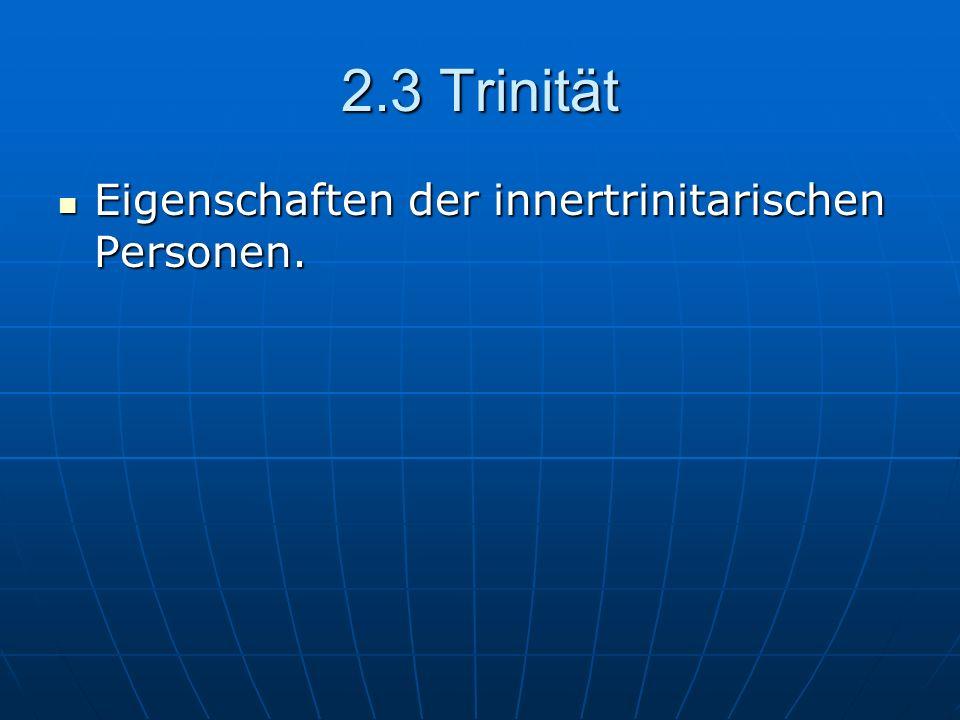 2.3 Trinität Eigenschaften der innertrinitarischen Personen. Eigenschaften der innertrinitarischen Personen.