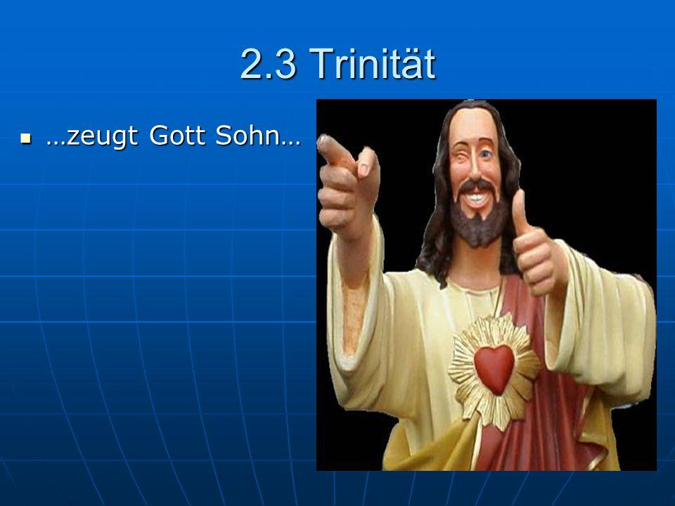 2.3 Trinität …zeugt Gott Sohn… …zeugt Gott Sohn…