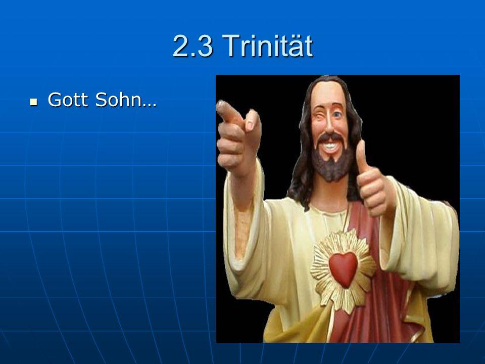 2.3 Trinität Gott Sohn… Gott Sohn…
