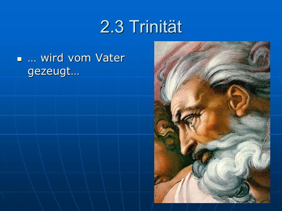2.3 Trinität … wird vom Vater gezeugt… … wird vom Vater gezeugt…