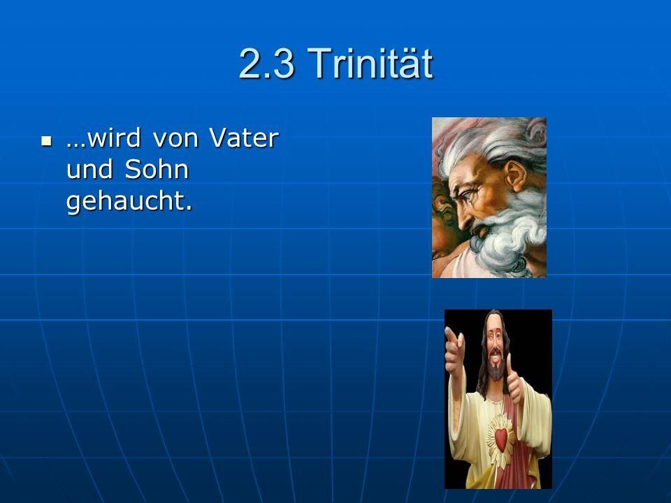 2.3 Trinität …wird von Vater und Sohn gehaucht. …wird von Vater und Sohn gehaucht.