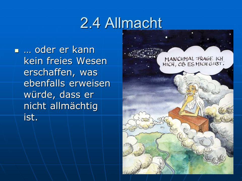 2.4 Allmacht … oder er kann kein freies Wesen erschaffen, was ebenfalls erweisen würde, dass er nicht allmächtig ist. … oder er kann kein freies Wesen