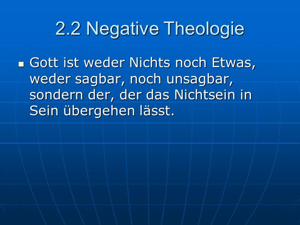 2.2 Negative Theologie Gott ist weder Nichts noch Etwas, weder sagbar, noch unsagbar, sondern der, der das Nichtsein in Sein übergehen lässt. Gott ist