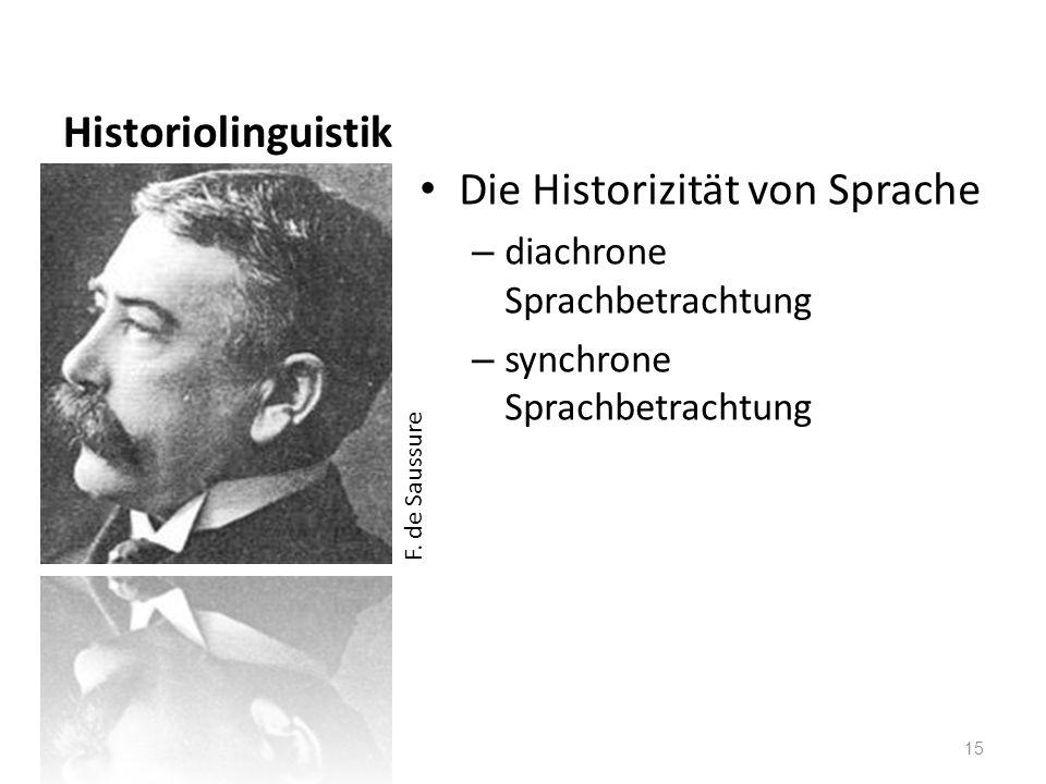 Historiolinguistik Die Historizität von Sprache – diachrone Sprachbetrachtung – synchrone Sprachbetrachtung 15 F. de Saussure