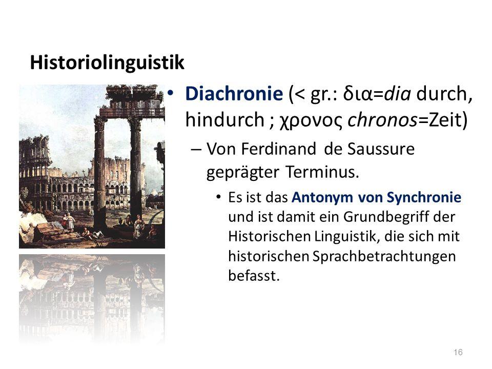 Historiolinguistik Diachronie (< gr.: δια=dia durch, hindurch ; χρονος chronos=Zeit) – Von Ferdinand de Saussure geprägter Terminus. Es ist das Antony