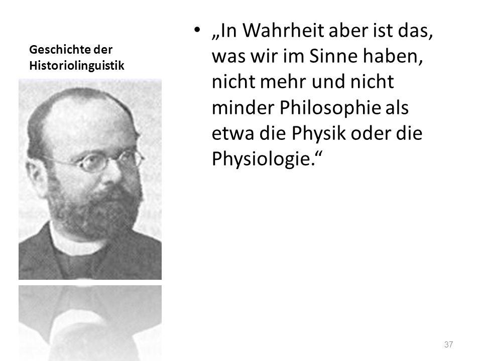 Geschichte der Historiolinguistik In Wahrheit aber ist das, was wir im Sinne haben, nicht mehr und nicht minder Philosophie als etwa die Physik oder d