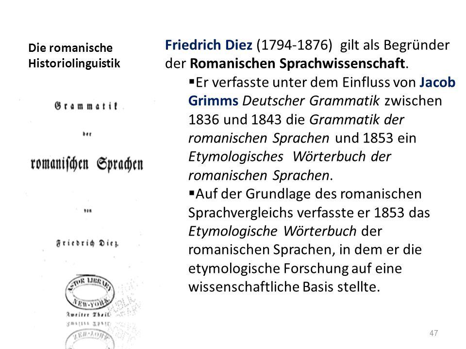 Die romanische Historiolinguistik Friedrich Diez (1794-1876) gilt als Begründer der Romanischen Sprachwissenschaft. Er verfasste unter dem Einfluss vo