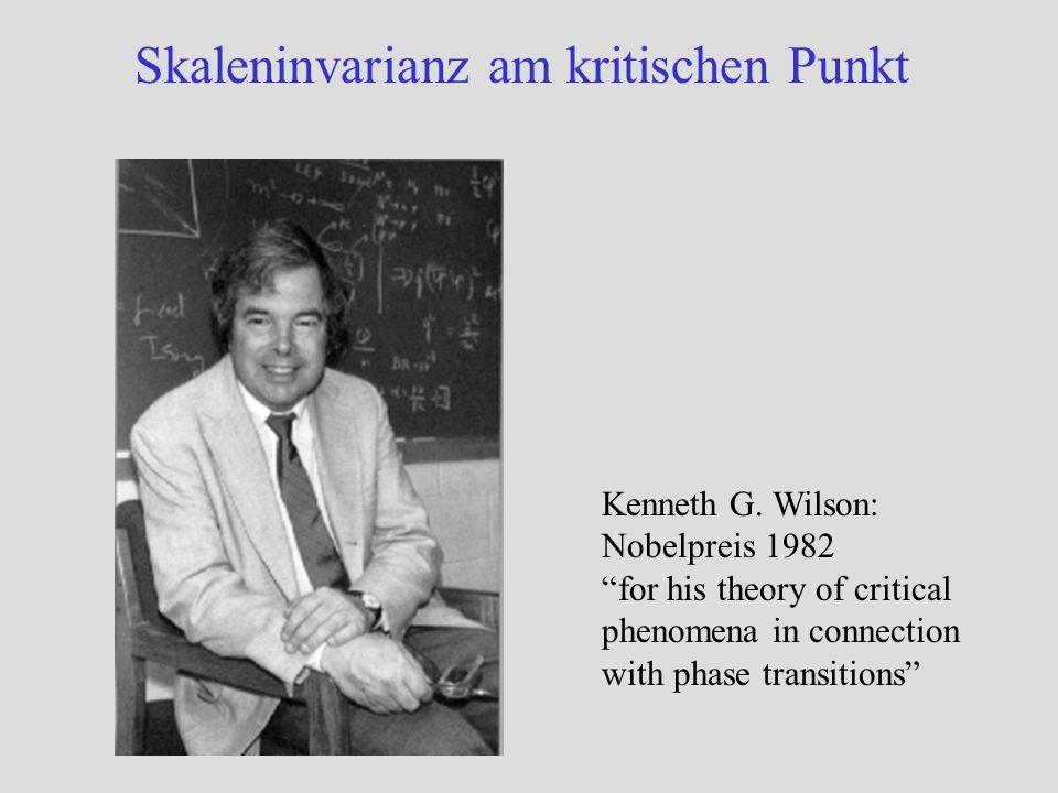 Skaleninvarianz am kritischen Punkt Kenneth G. Wilson: Nobelpreis 1982 for his theory of critical phenomena in connection with phase transitions