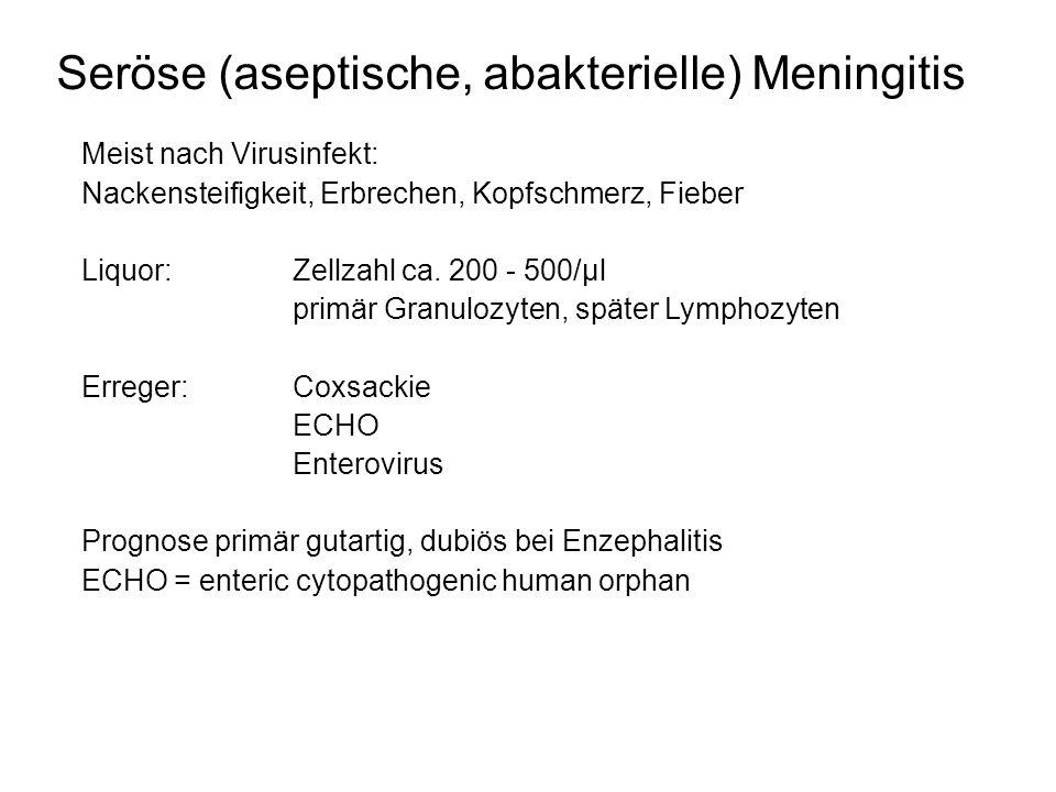 Meningitis - Enzephalitis Meningitis: Entzündung der Meningen Fieber, Nackensteifigkeit, Erbrechen, (Krampfanfall) Bei Neugeborene und kleinen Säuglingen kann Meningismus fehlen, schrilles Schreien, Apathie Enzephalitis: Entzündung des Gehirns Verrwirrtheit, Agitiertheit, Halluzinationen, Somnolenz, Koma, Krampfanfälle Meningoenzephalilis - Kombination