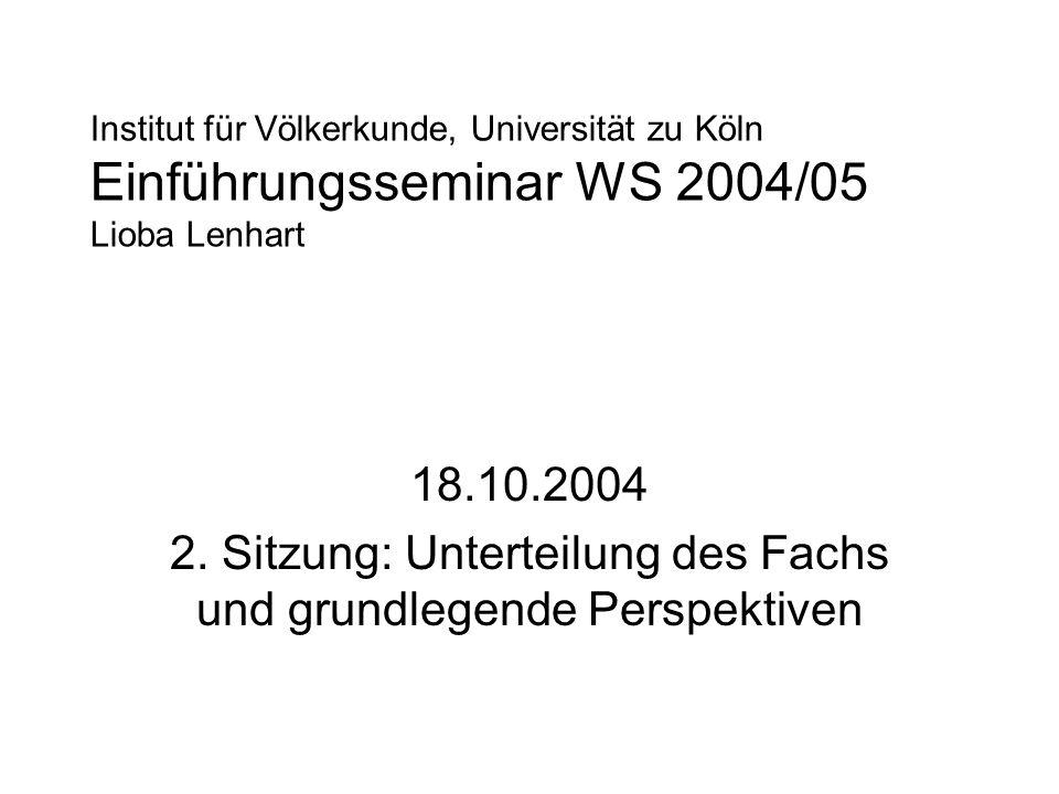Institut für Völkerkunde, Universität zu Köln Einführungsseminar WS 2004/05 Lioba Lenhart 18.10.2004 2. Sitzung: Unterteilung des Fachs und grundlegen
