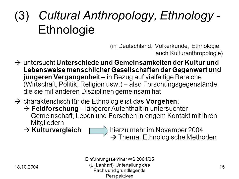 18.10.2004 Einführungsseminar WS 2004/05 (L. Lenhart): Unterteilung des Fachs und grundlegende Perspektiven 15 (3)Cultural Anthropology, Ethnology - E
