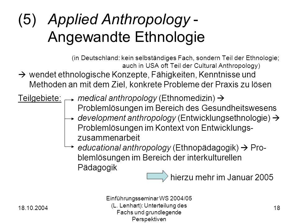 18.10.2004 Einführungsseminar WS 2004/05 (L. Lenhart): Unterteilung des Fachs und grundlegende Perspektiven 18 (5)Applied Anthropology - Angewandte Et