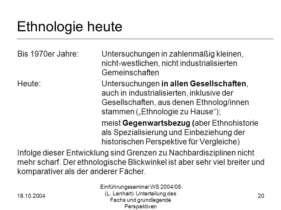 18.10.2004 Einführungsseminar WS 2004/05 (L. Lenhart): Unterteilung des Fachs und grundlegende Perspektiven 20 Ethnologie heute Bis 1970er Jahre:Unter