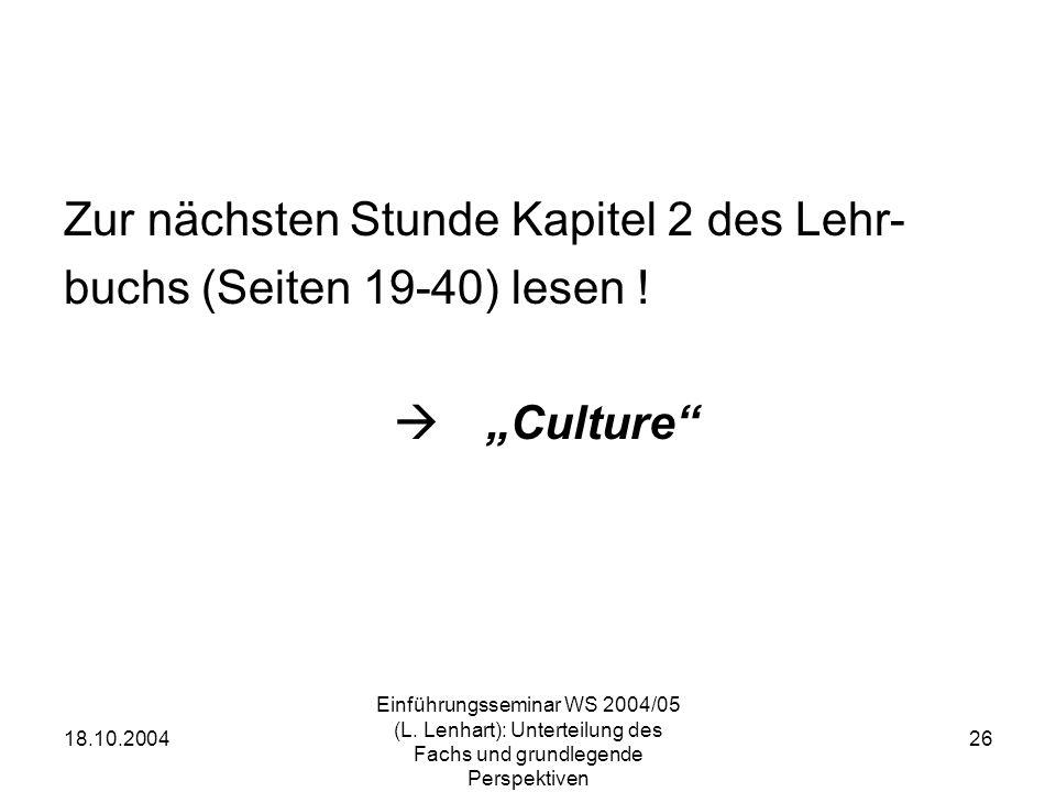 18.10.2004 Einführungsseminar WS 2004/05 (L. Lenhart): Unterteilung des Fachs und grundlegende Perspektiven 26 Zur nächsten Stunde Kapitel 2 des Lehr-