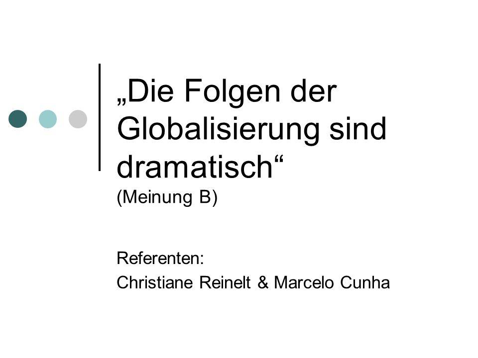 Die Folgen der Globalisierung sind dramatisch (Meinung B) Referenten: Christiane Reinelt & Marcelo Cunha