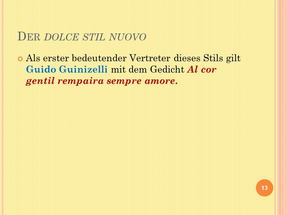 D ER DOLCE STIL NUOVO Als erster bedeutender Vertreter dieses Stils gilt Guido Guinizelli mit dem Gedicht Al cor gentil rempaira sempre amore.