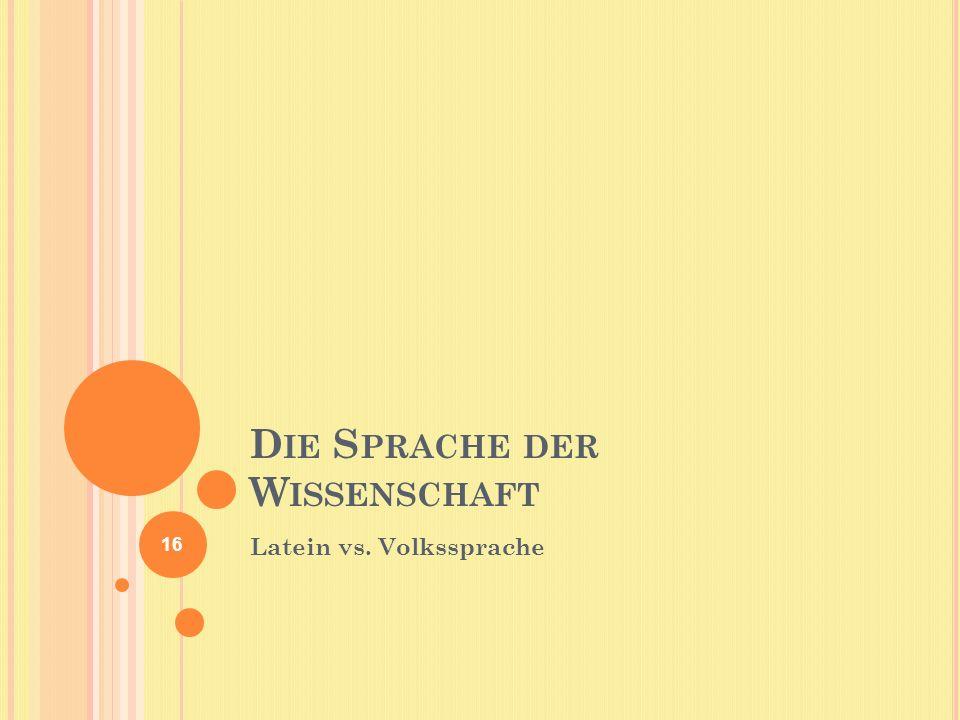 D IE S PRACHE DER W ISSENSCHAFT Latein vs. Volkssprache 16