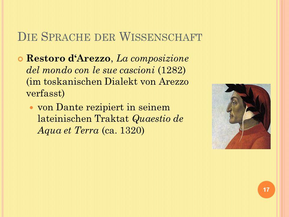 D IE S PRACHE DER W ISSENSCHAFT 17 Restoro dArezzo, La composizione del mondo con le sue cascioni (1282) (im toskanischen Dialekt von Arezzo verfasst) von Dante rezipiert in seinem lateinischen Traktat Quaestio de Aqua et Terra (ca.