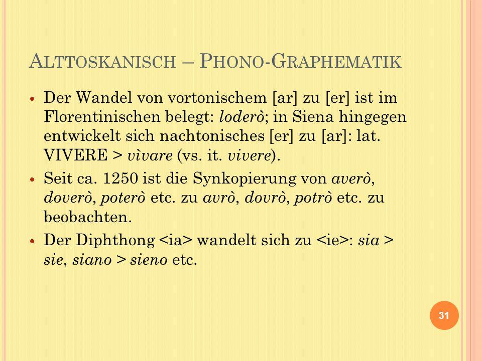 A LTTOSKANISCH – P HONO -G RAPHEMATIK Der Wandel von vortonischem [ar] zu [er] ist im Florentinischen belegt: loderò ; in Siena hingegen entwickelt sich nachtonisches [er] zu [ar]: lat.
