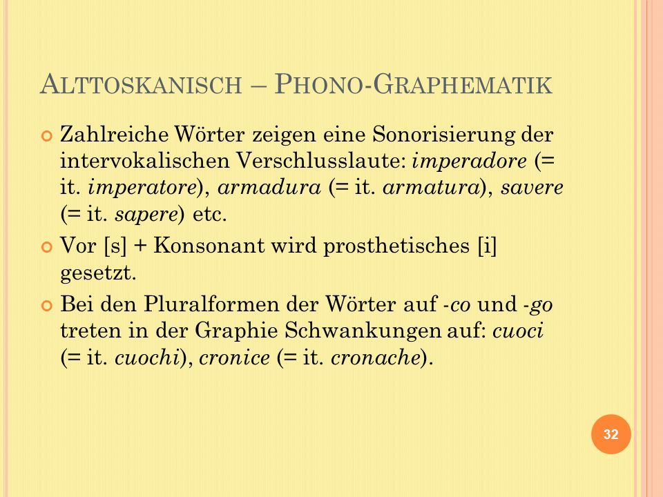 A LTTOSKANISCH – P HONO -G RAPHEMATIK Zahlreiche Wörter zeigen eine Sonorisierung der intervokalischen Verschlusslaute: imperadore (= it.
