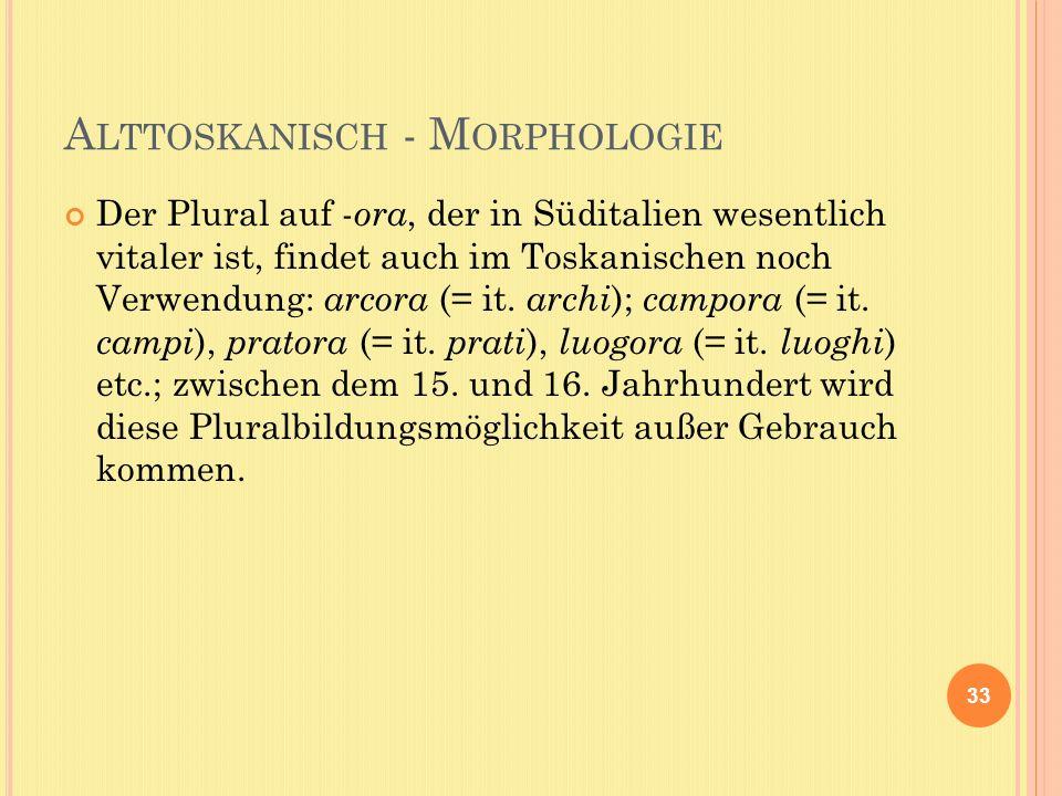 A LTTOSKANISCH - M ORPHOLOGIE Der Plural auf - ora, der in Süditalien wesentlich vitaler ist, findet auch im Toskanischen noch Verwendung: arcora (= it.