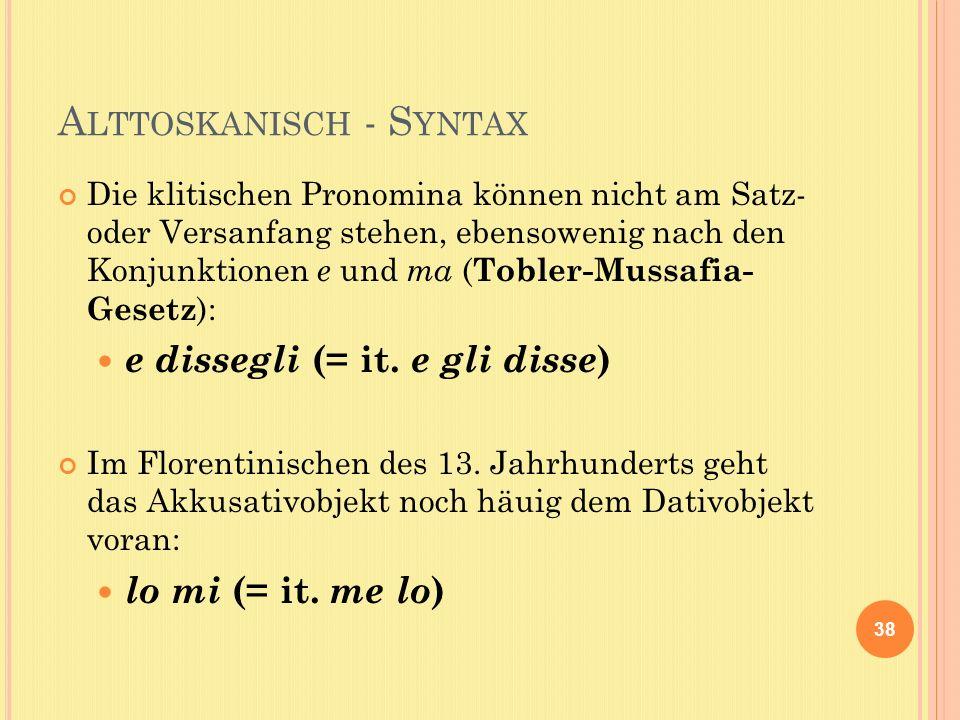 A LTTOSKANISCH - S YNTAX Die klitischen Pronomina können nicht am Satz- oder Versanfang stehen, ebensowenig nach den Konjunktionen e und ma ( Tobler-Mussafia- Gesetz ): e dissegli (= it.