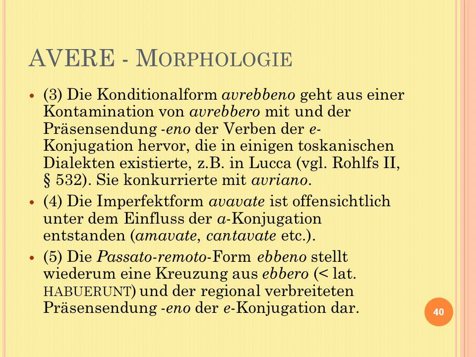 AVERE - M ORPHOLOGIE (3) Die Konditionalform avrebbeno geht aus einer Kontamination von avrebbero mit und der Präsensendung - eno der Verben der e - Konjugation hervor, die in einigen toskanischen Dialekten existierte, z.B.