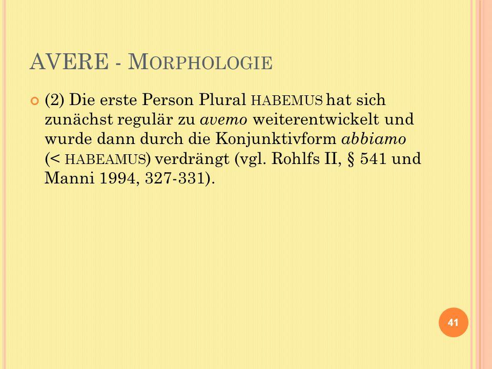 AVERE - M ORPHOLOGIE (2) Die erste Person Plural HABEMUS hat sich zunächst regulär zu avemo weiterentwickelt und wurde dann durch die Konjunktivform abbiamo (< HABEAMUS ) verdrängt (vgl.