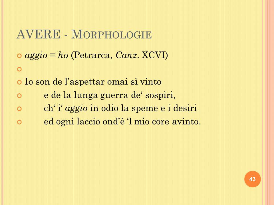 AVERE - M ORPHOLOGIE aggio = ho (Petrarca, Canz.