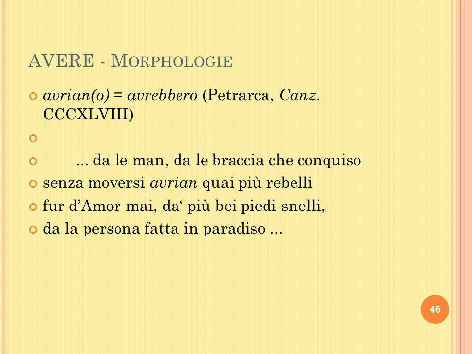 AVERE - M ORPHOLOGIE avrian(o) = avrebbero (Petrarca, Canz.