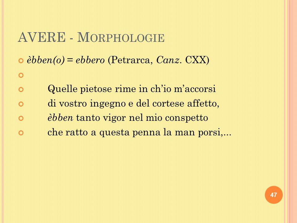 AVERE - M ORPHOLOGIE èbben(o) = ebbero (Petrarca, Canz.