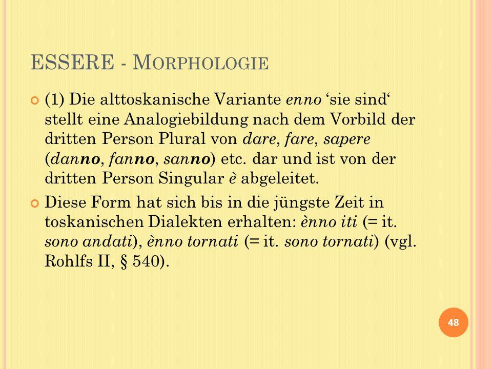ESSERE - M ORPHOLOGIE (1) Die alttoskanische Variante enno sie sind stellt eine Analogiebildung nach dem Vorbild der dritten Person Plural von dare, fare, sapere ( dan no, fan no, san no ) etc.