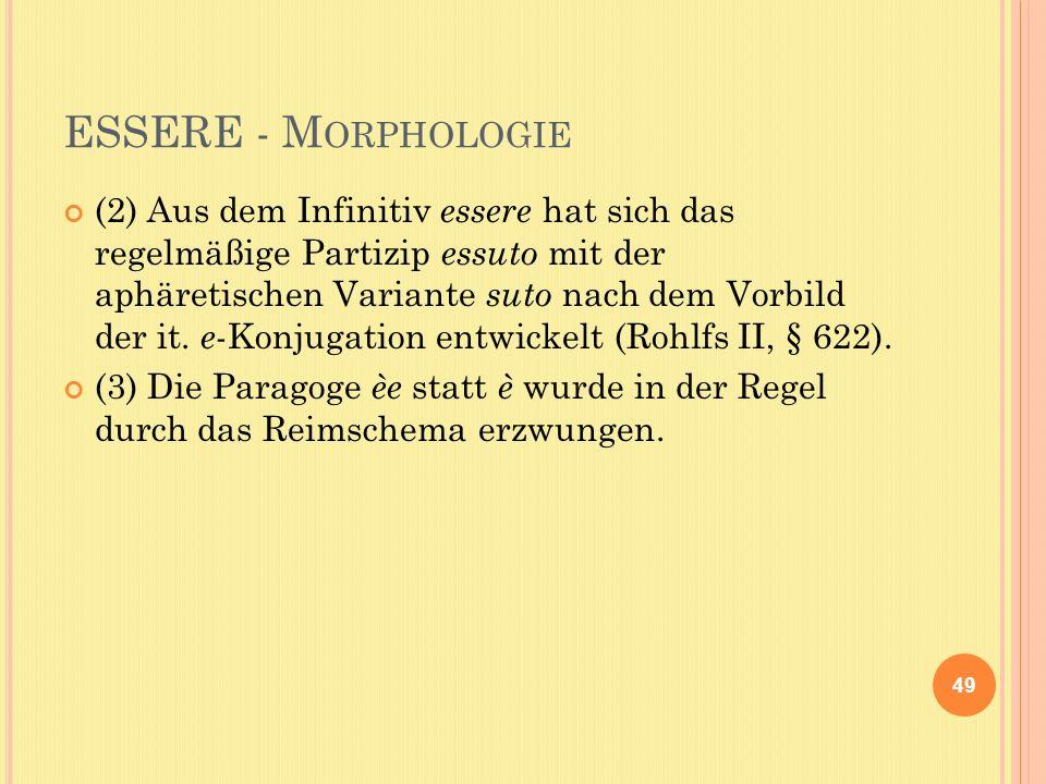 ESSERE - M ORPHOLOGIE (2) Aus dem Infinitiv essere hat sich das regelmäßige Partizip essuto mit der aphäretischen Variante suto nach dem Vorbild der it.