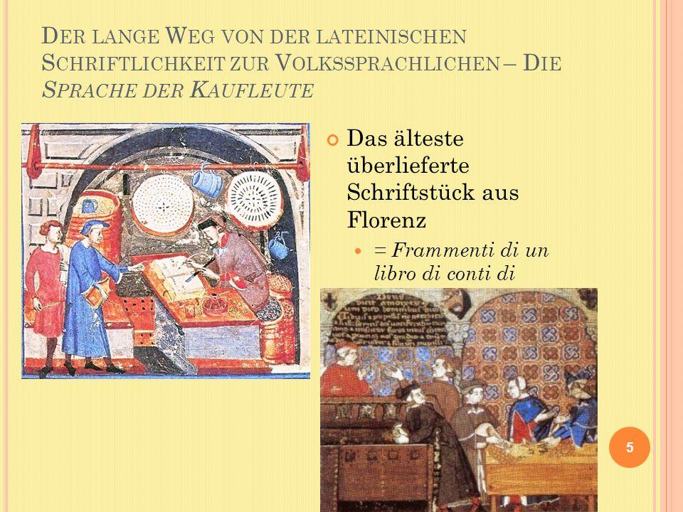 D ER LANGE W EG VON DER LATEINISCHEN S CHRIFTLICHKEIT ZUR V OLKSSPRACHLICHEN – D IE S PRACHE DER K AUFLEUTE 5 Das älteste überlieferte Schriftstück aus Florenz = Frammenti di un libro di conti di banchieri fiorentini (1211)