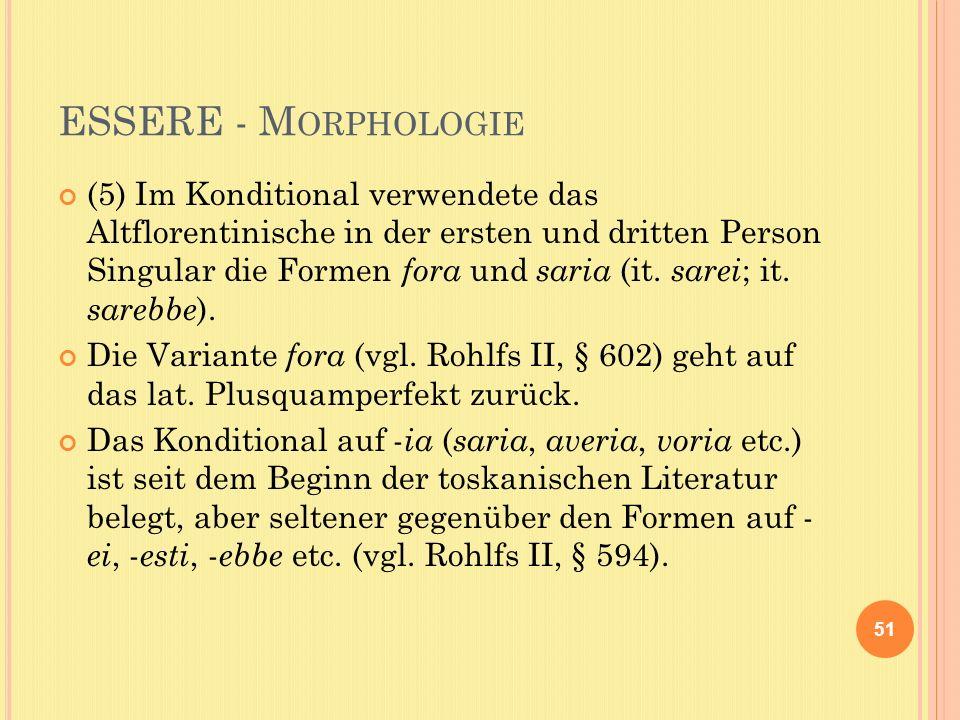 ESSERE - M ORPHOLOGIE (5) Im Konditional verwendete das Altflorentinische in der ersten und dritten Person Singular die Formen fora und saria (it.
