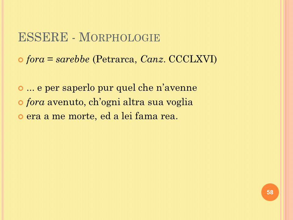 ESSERE - M ORPHOLOGIE fora = sarebbe (Petrarca, Canz.