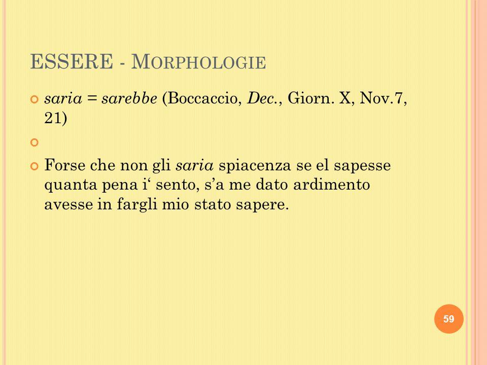 ESSERE - M ORPHOLOGIE saria = sarebbe (Boccaccio, Dec., Giorn.