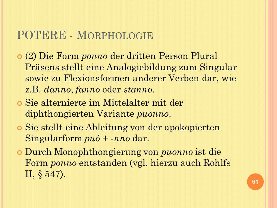 POTERE - M ORPHOLOGIE (2) Die Form ponno der dritten Person Plural Präsens stellt eine Analogiebildung zum Singular sowie zu Flexionsformen anderer Verben dar, wie z.B.