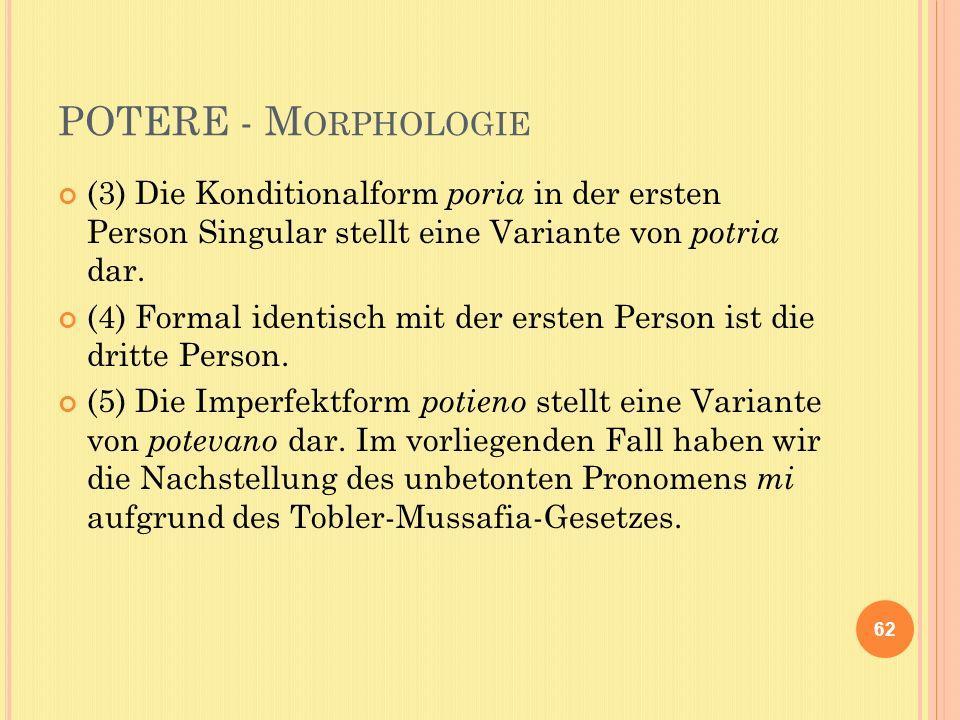 POTERE - M ORPHOLOGIE (3) Die Konditionalform poria in der ersten Person Singular stellt eine Variante von potria dar.