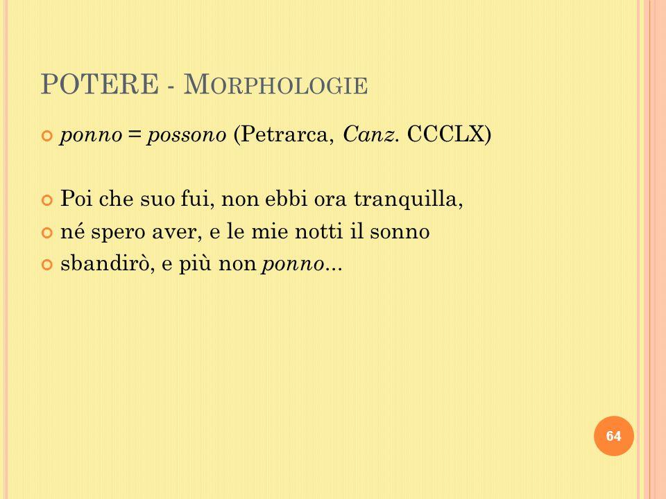 POTERE - M ORPHOLOGIE ponno = possono (Petrarca, Canz.