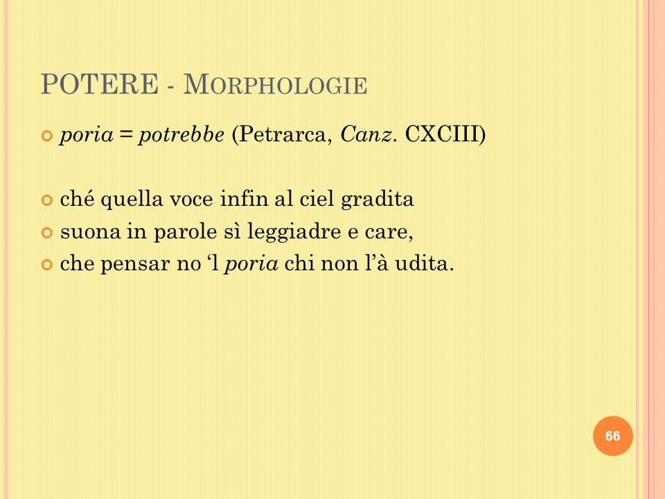 POTERE - M ORPHOLOGIE poria = potrebbe (Petrarca, Canz.