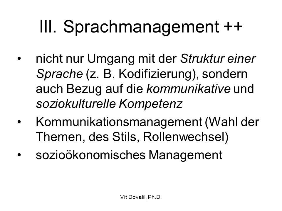 Vít Dovalil, Ph.D. III. Sprachmanagement ++ nicht nur Umgang mit der Struktur einer Sprache (z. B. Kodifizierung), sondern auch Bezug auf die kommunik