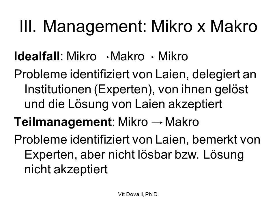 Vít Dovalil, Ph.D. III. Management: Mikro x Makro Idealfall: Mikro Makro Mikro Probleme identifiziert von Laien, delegiert an Institutionen (Experten)