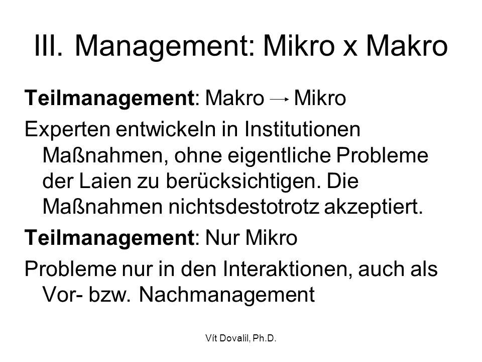 Vít Dovalil, Ph.D. III. Management: Mikro x Makro Teilmanagement: Makro Mikro Experten entwickeln in Institutionen Maßnahmen, ohne eigentliche Problem
