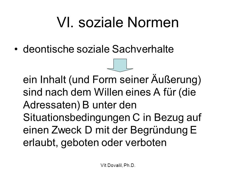 Vít Dovalil, Ph.D. VI. soziale Normen deontische soziale Sachverhalte ein Inhalt (und Form seiner Äußerung) sind nach dem Willen eines A für (die Adre