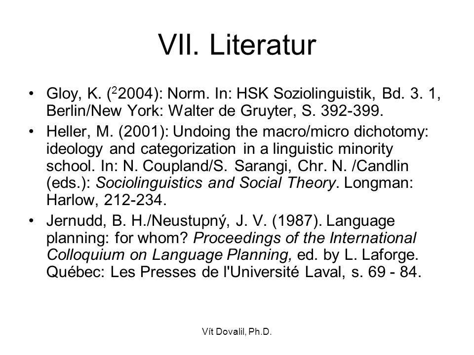 Vít Dovalil, Ph.D. VII. Literatur Gloy, K. ( 2 2004): Norm. In: HSK Soziolinguistik, Bd. 3. 1, Berlin/New York: Walter de Gruyter, S. 392-399. Heller,