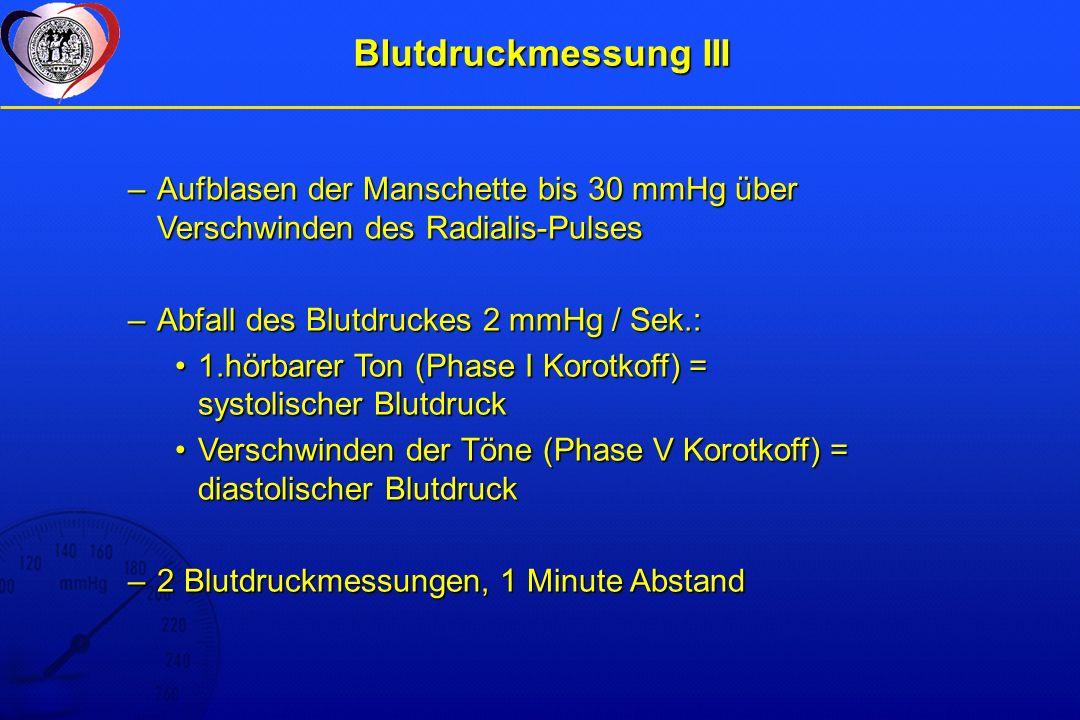 Blutdruckmessung III –Aufblasen der Manschette bis 30 mmHg über Verschwinden des Radialis-Pulses –Abfall des Blutdruckes 2 mmHg / Sek.: 1.hörbarer Ton (Phase I Korotkoff) = systolischer Blutdruck1.hörbarer Ton (Phase I Korotkoff) = systolischer Blutdruck Verschwinden der Töne (Phase V Korotkoff) = diastolischer BlutdruckVerschwinden der Töne (Phase V Korotkoff) = diastolischer Blutdruck –2 Blutdruckmessungen, 1 Minute Abstand