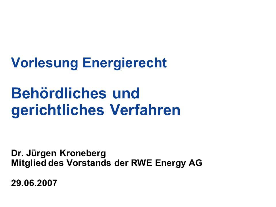Vorlesung Energierecht Behördliches und gerichtliches Verfahren Dr. Jürgen Kroneberg Mitglied des Vorstands der RWE Energy AG 29.06.2007