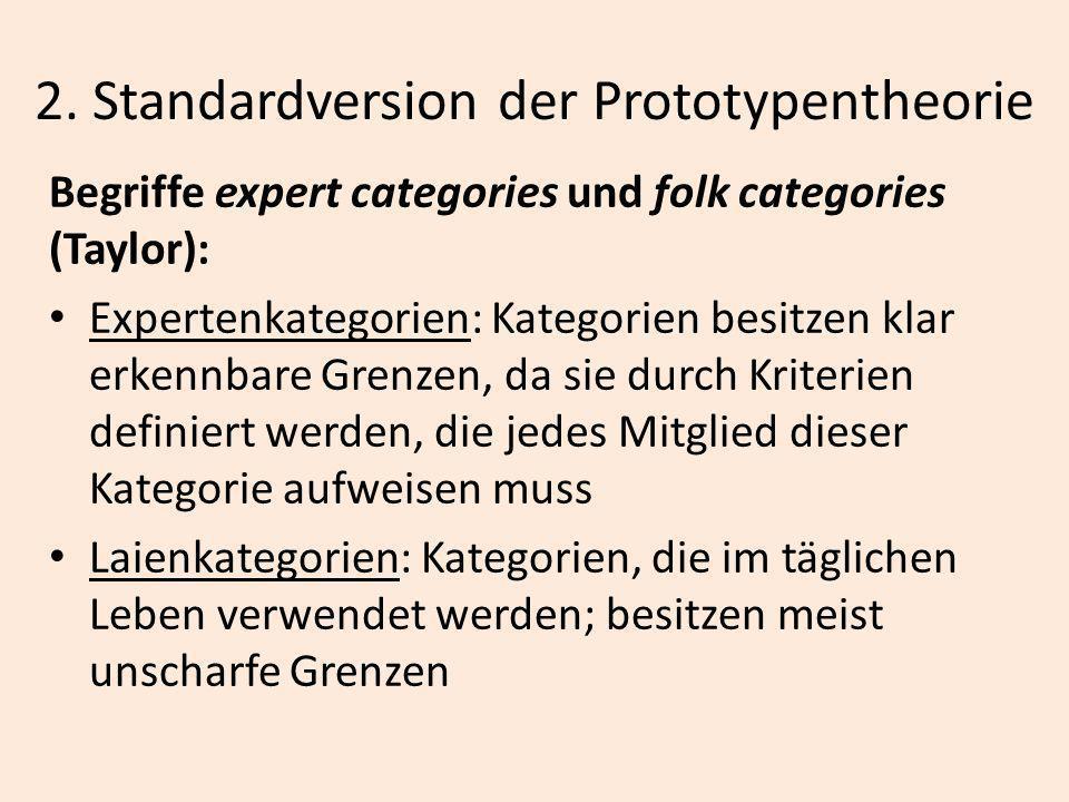 2. Standardversion der Prototypentheorie Begriffe expert categories und folk categories (Taylor): Expertenkategorien: Kategorien besitzen klar erkennb